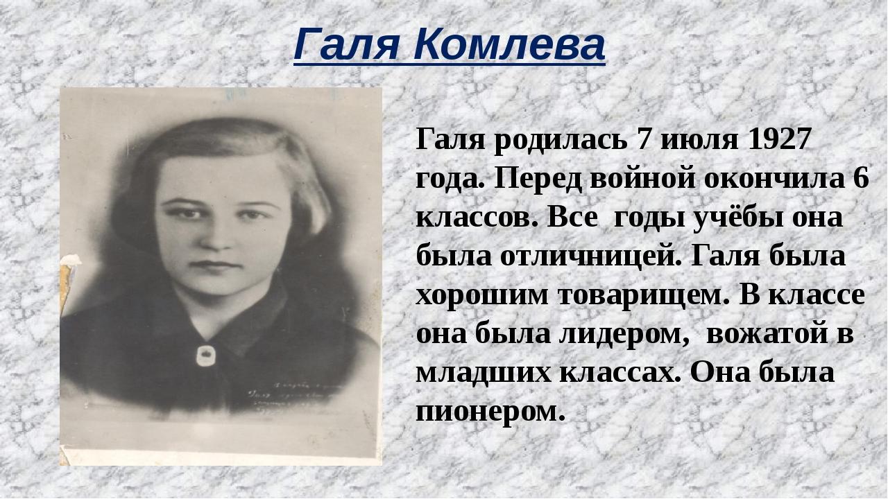 Галя Комлева Галя родилась 7 июля 1927 года. Перед войной окончила 6 классов....