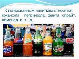 К газированным напиткам относятся: кока-кола, пепси-кола, фанта, спрайт, лим