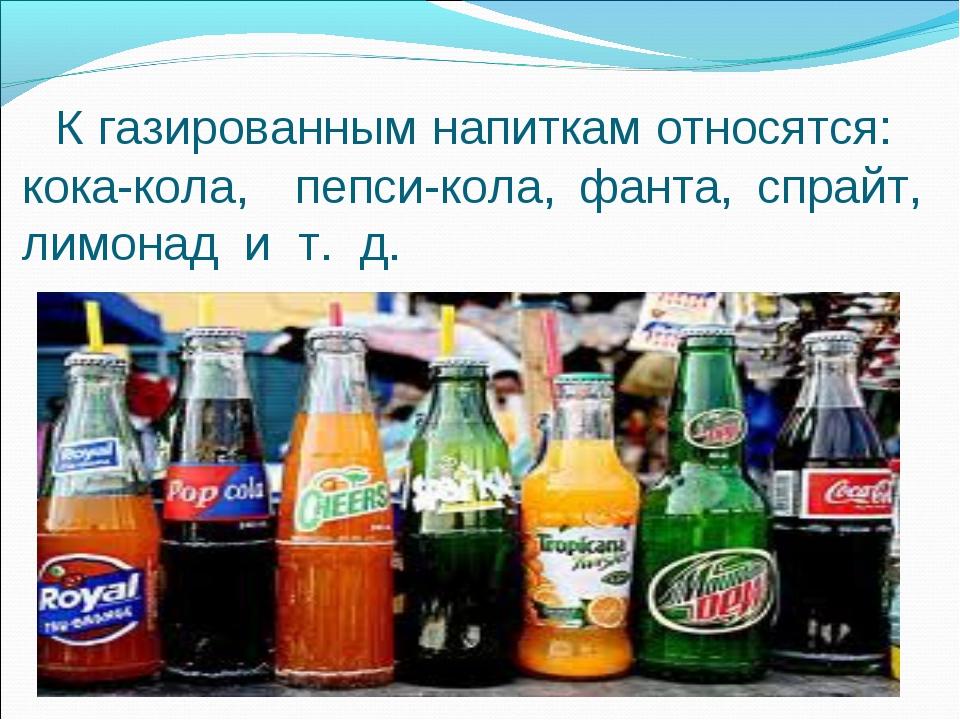 К газированным напиткам относятся: кока-кола, пепси-кола, фанта, спрайт, лим...