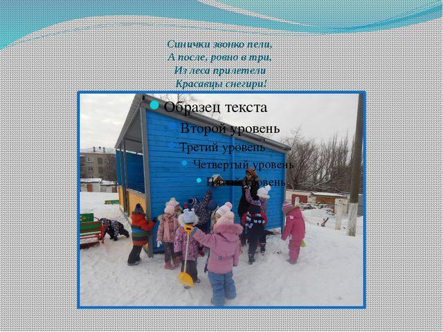 Синички звонко пели, А после, ровно в три, Из леса прилетели Красавцы снегири!