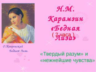 Н.М. Карамзин «Бедная Лиза» О.Кипренский Бедная Лиза. ( 2 часа ) «Твердый ра