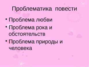 Проблематика повести Проблема любви Проблема рока и обстоятельств Проблема пр