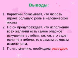 Выводы: Карамзин показывает, что любовь играет большую роль в человеческой жи