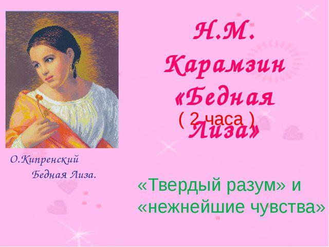 Н.М. Карамзин «Бедная Лиза» О.Кипренский Бедная Лиза. ( 2 часа ) «Твердый ра...