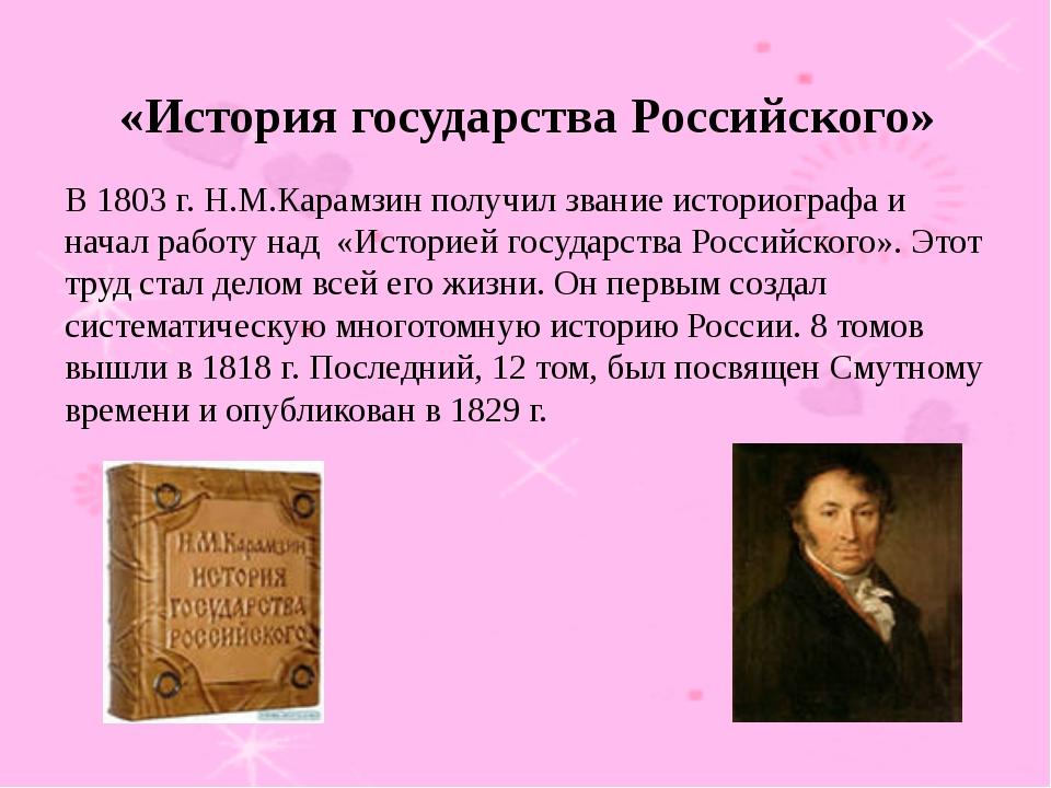 В 1803 г. Н.М.Карамзин получил звание историографа и начал работу над «Истори...
