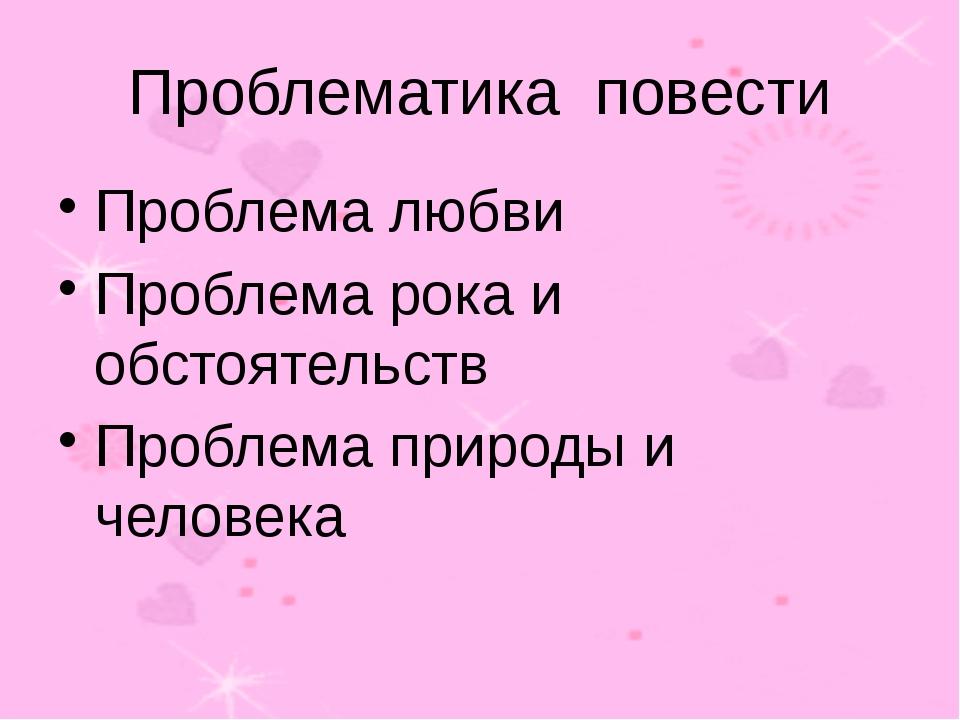 Проблематика повести Проблема любви Проблема рока и обстоятельств Проблема пр...