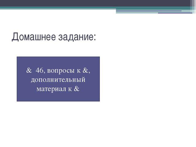 Домашнее задание: & 46, вопросы к &, дополнительный материал к &