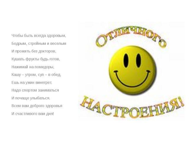 Чтобы быть всегда здоровым, Бодрым, стройным и веселым И прожить без докторо...