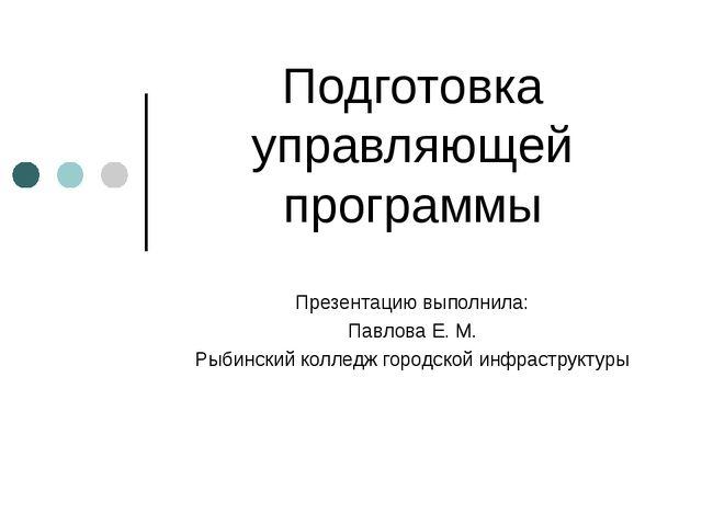 Подготовка управляющей программы Презентацию выполнила: Павлова Е. М. Рыбинск...