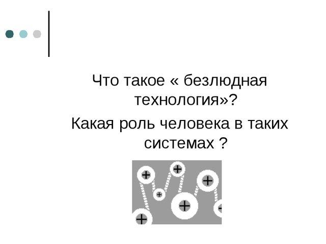 Что такое « безлюдная технология»? Какая роль человека в таких системах ?