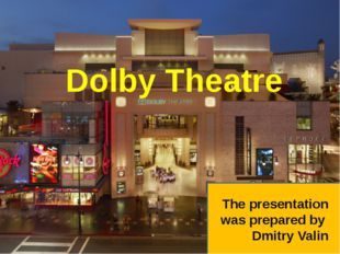 Dolby Theatre The presentation was prepared by Dmitry Valin
