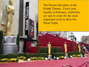 The Oscars take place in the Kodak Theatre. Every year, usually in February,
