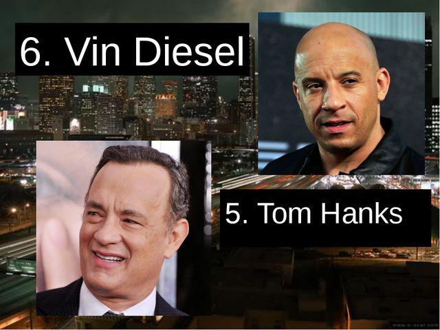 6. Vin Diesel 5. Tom Hanks