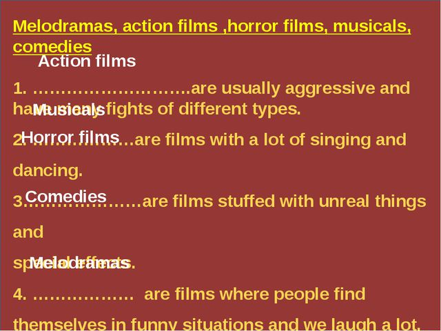 Melodramas, action films ,horror films, musicals, comedies 1. ……………………….are...