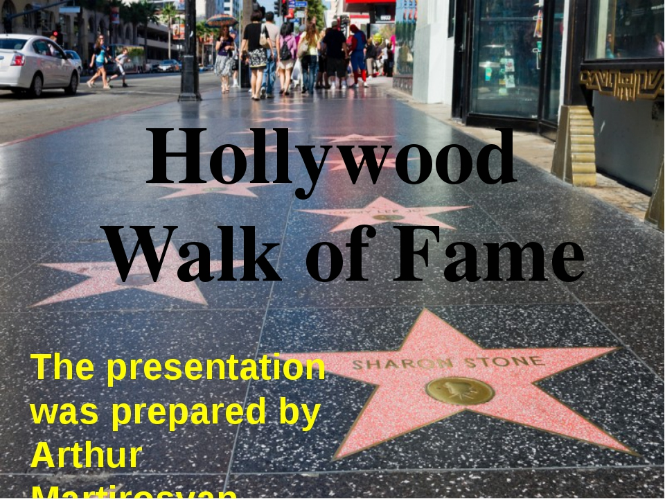 Hollywood Walk of Fame The presentation was prepared by Arthur Martirosyan