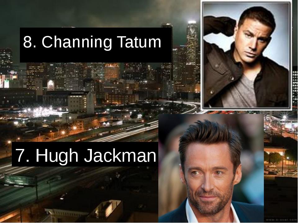 8. Channing Tatum 7. Hugh Jackman