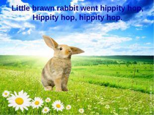 Little brawn rabbit went hippity hop, Hippity hop, hippity hop.