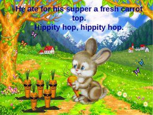 He ate for his supper a fresh carrot top. Hippity hop, hippity hop.