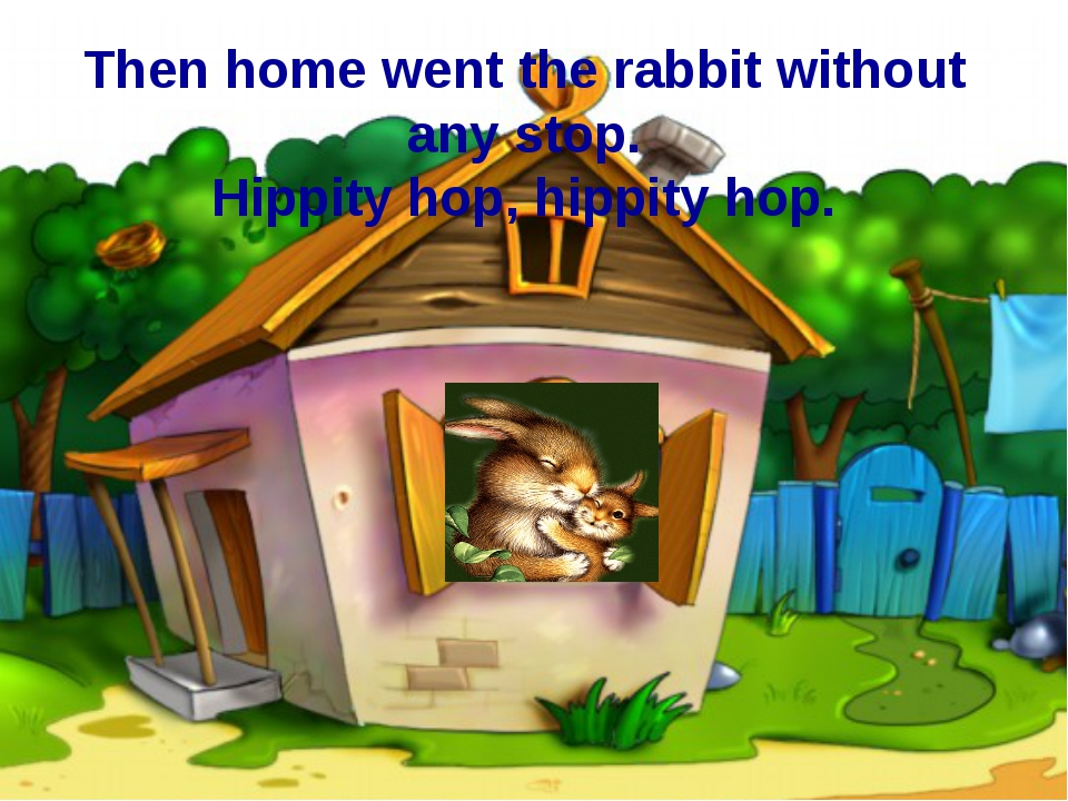 Then home went the rabbit without any stop. Hippity hop, hippity hop.