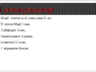 Қатысушылар Біздің топтағы оқушы саны 5- еу. 1.Төлеуов Марғұлан, 2. Сайфеден