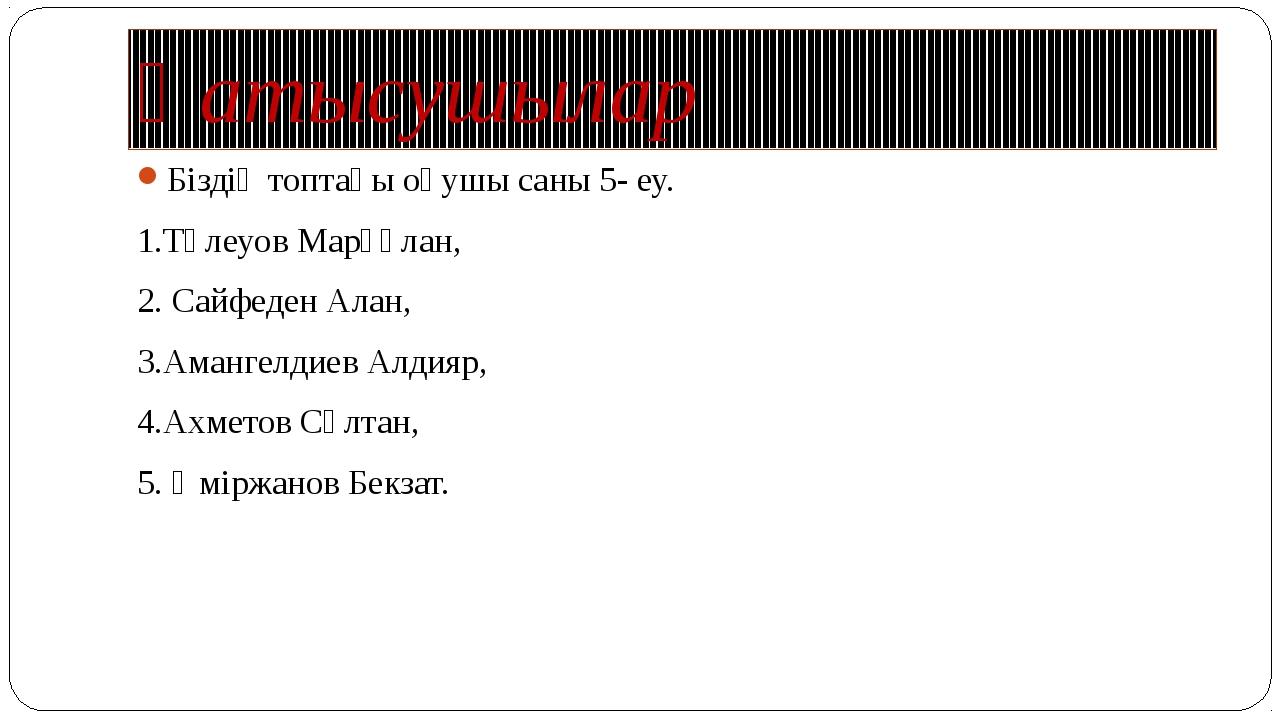 Қатысушылар Біздің топтағы оқушы саны 5- еу. 1.Төлеуов Марғұлан, 2. Сайфеден...