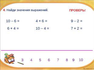4. Найди значения выражений. 6 + 4 = 10 – 4 = 10 – 6 = 4 + 6 = 9 – 2 = 7 + 2