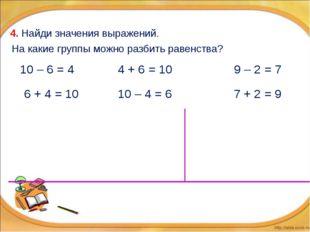 4. Найди значения выражений. 6 + 4 = 10 10 – 4 = 6 10 – 6 = 4 4 + 6 = 10 9 –