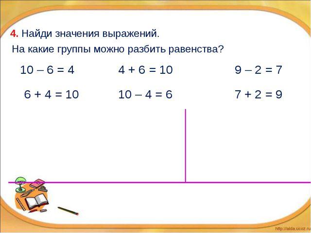 4. Найди значения выражений. 6 + 4 = 10 10 – 4 = 6 10 – 6 = 4 4 + 6 = 10 9 –...