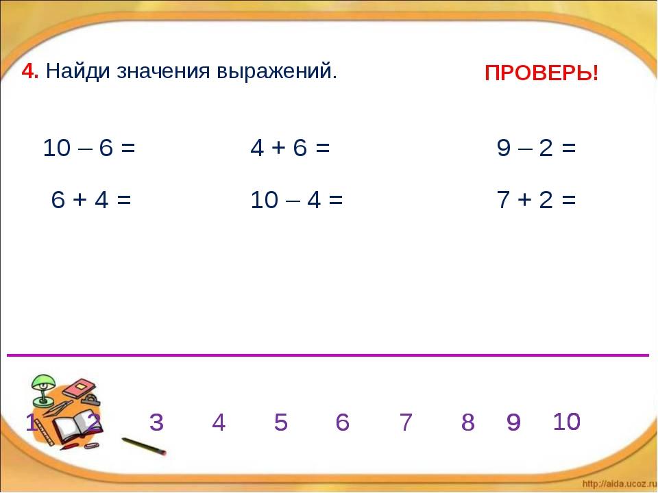 4. Найди значения выражений. 6 + 4 = 10 – 4 = 10 – 6 = 4 + 6 = 9 – 2 = 7 + 2...