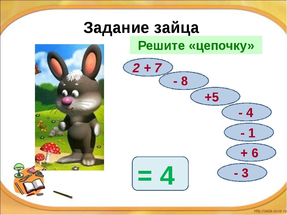 Задание зайца Решите «цепочку» 2 + 7 - 8 +5 - 4 - 1 + 6 - 3 = 4