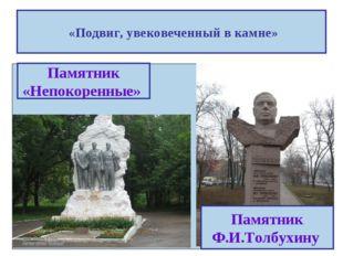 «Подвиг, увековеченный в камне» Памятник «Непокоренные» Памятник Ф.И.Толбухину
