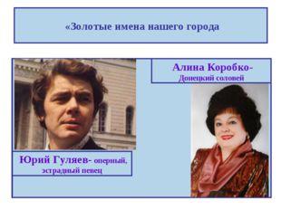 «Золотые имена нашего города Юрий Гуляев- оперный, эстрадный певец Алина Кор