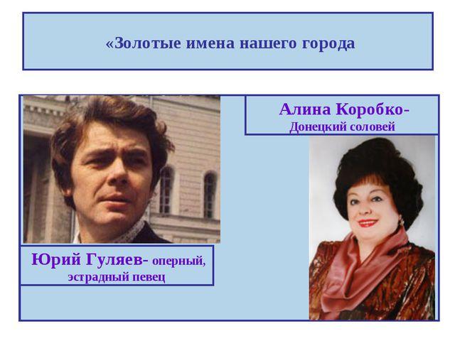 «Золотые имена нашего города Юрий Гуляев- оперный, эстрадный певец Алина Кор...