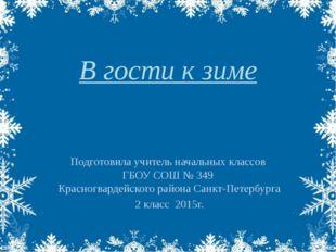 В гости к зиме Подготовила учитель начальных классов ГБОУ СОШ № 349 Красногва