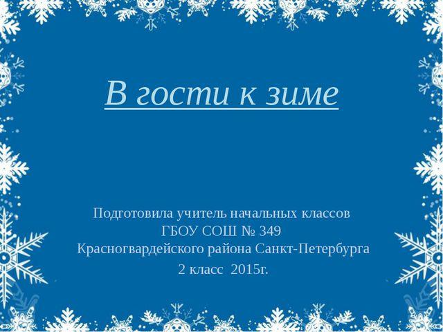 В гости к зиме Подготовила учитель начальных классов ГБОУ СОШ № 349 Красногва...