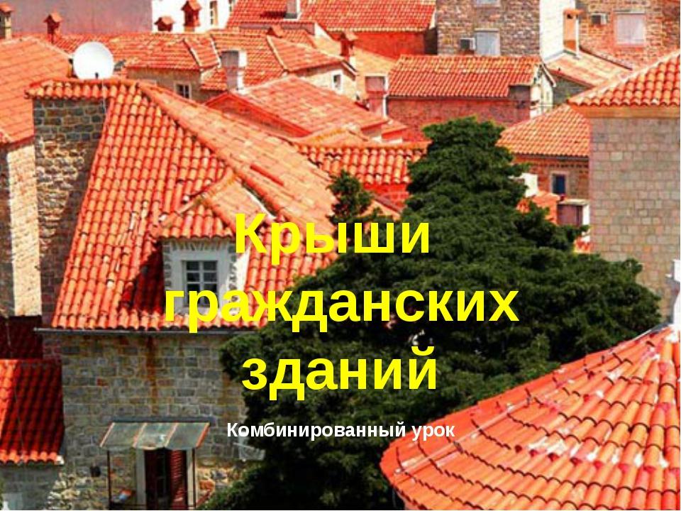 Крыши гражданских зданий Комбинированный урок