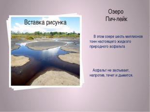 Озеро Пич-лейк В этом озере шесть миллионов тонн настоящего жидкого природног
