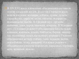 В XV-XVI веках племенные объединения составили основу казахских жузов. В сост