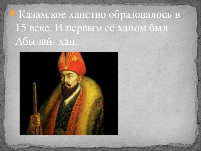 Казахское ханство образовалось в 15 веке. И первым её ханом был Абылай- хан.