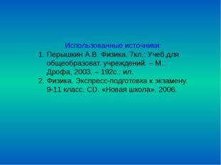 Использованные источники: Перышкин А.В. Физика. 7кл.: Учеб.для общеобразоват.