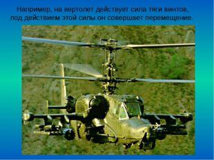 Например, на вертолет действует сила тяги винтов, под действием этой силы он
