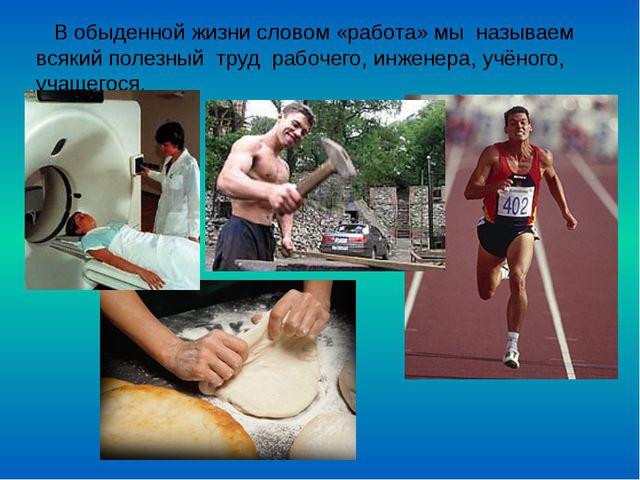 В обыденной жизни словом «работа» мы называем всякий полезный труд рабочего,...