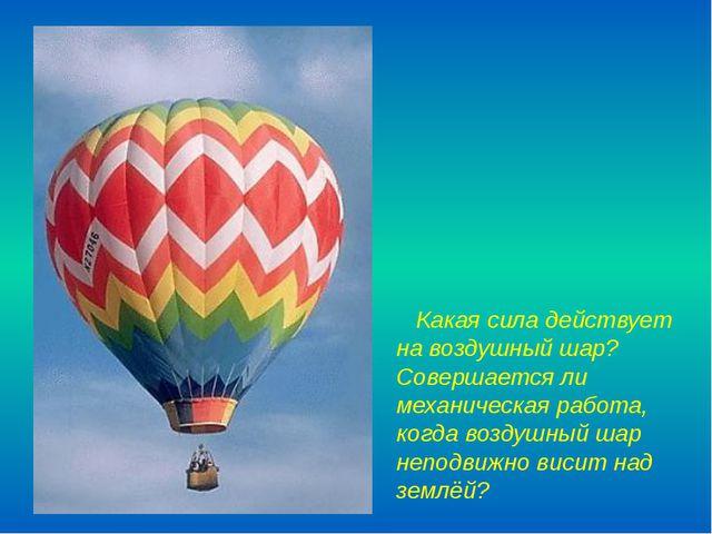 Какая сила действует на воздушный шар? Совершается ли механическая работа, к...