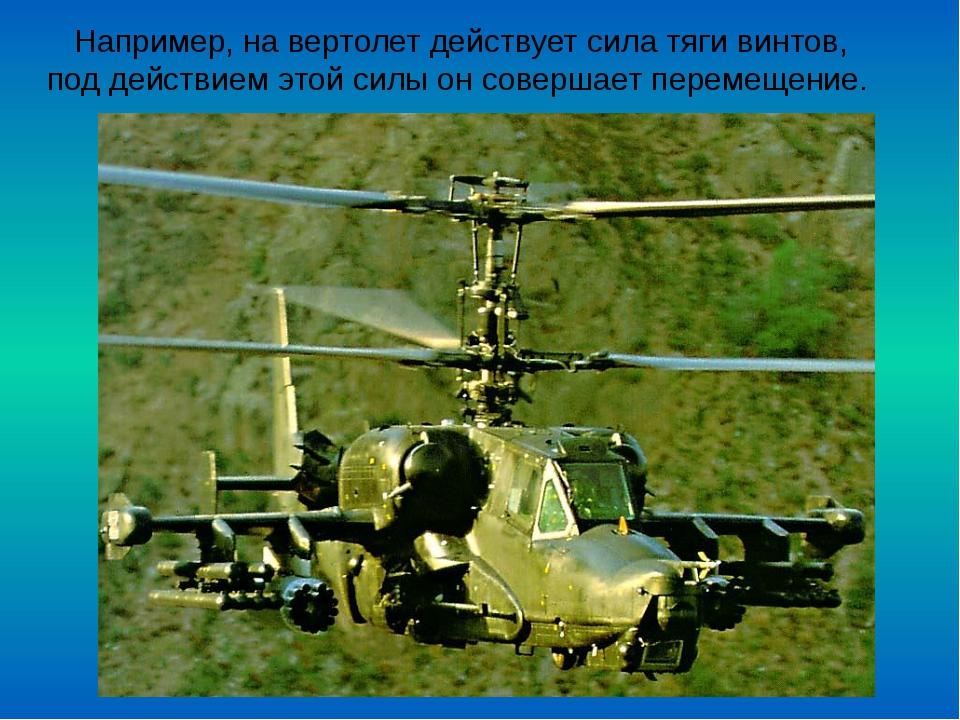 Например, на вертолет действует сила тяги винтов, под действием этой силы он...