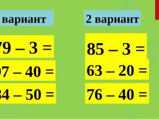 79 – 3 = 97 – 40 = 85 – 3 = 63 – 20 = 84 – 50 = 76 – 40 = 1 вариант 2 вариант