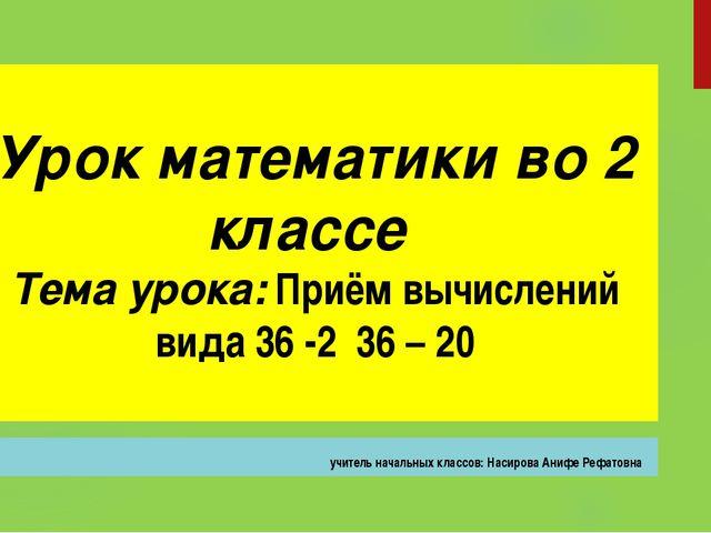 Урок математики во 2 классе Тема урока: Приём вычислений вида 36 -2 36 – 20 у...