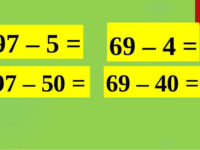 97 – 5 = 97 – 50 = 69 – 4 = 69 – 40 =