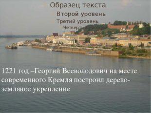 1221 год –Георгий Всеволодович на месте современного Кремля построил дерево-