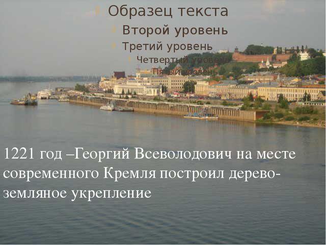 1221 год –Георгий Всеволодович на месте современного Кремля построил дерево-...