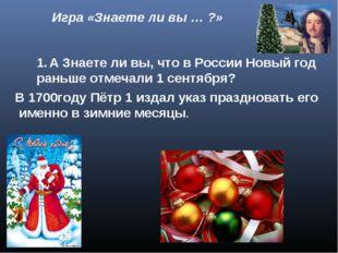 Игра «Знаете ли вы … ?» А Знаете ли вы, что в России Новый год раньше отмеча